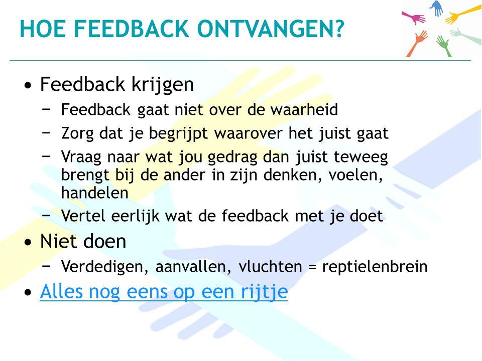 Feedback krijgen − Feedback gaat niet over de waarheid − Zorg dat je begrijpt waarover het juist gaat − Vraag naar wat jou gedrag dan juist teweeg bre