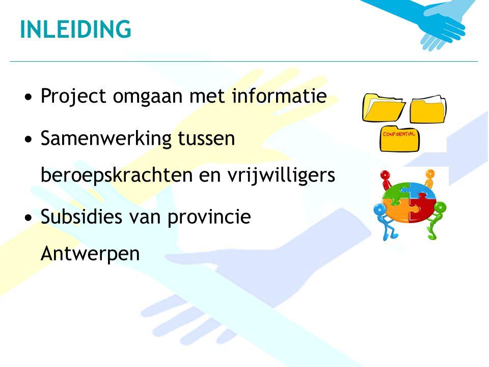 Project omgaan met informatie Samenwerking tussen beroepskrachten en vrijwilligers Subsidies van provincie Antwerpen INLEIDING