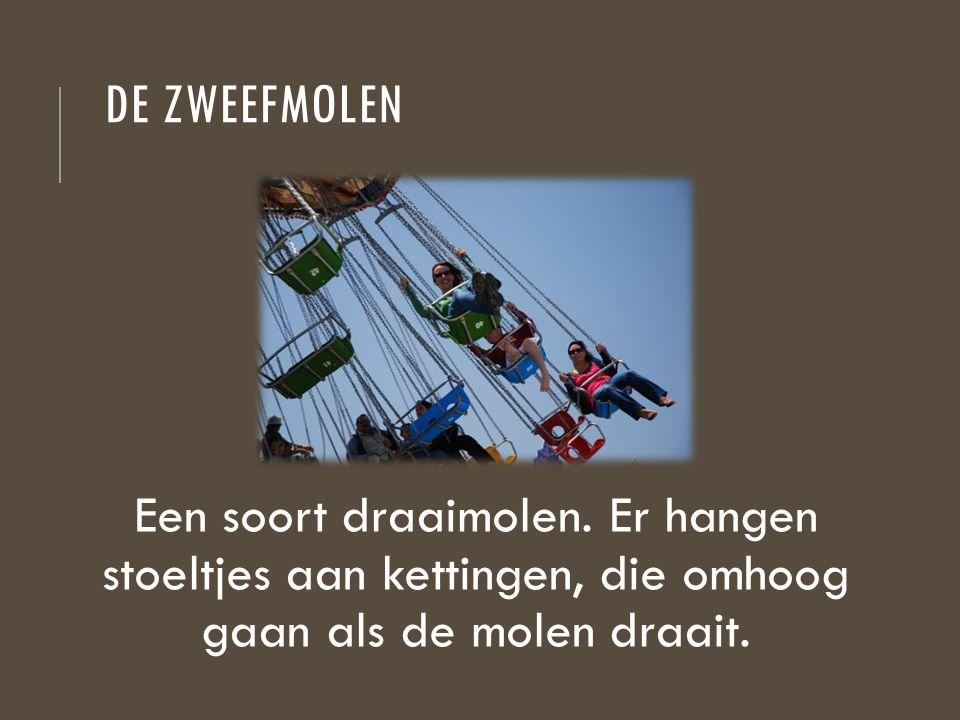 DE ZWEEFMOLEN Een soort draaimolen. Er hangen stoeltjes aan kettingen, die omhoog gaan als de molen draait.