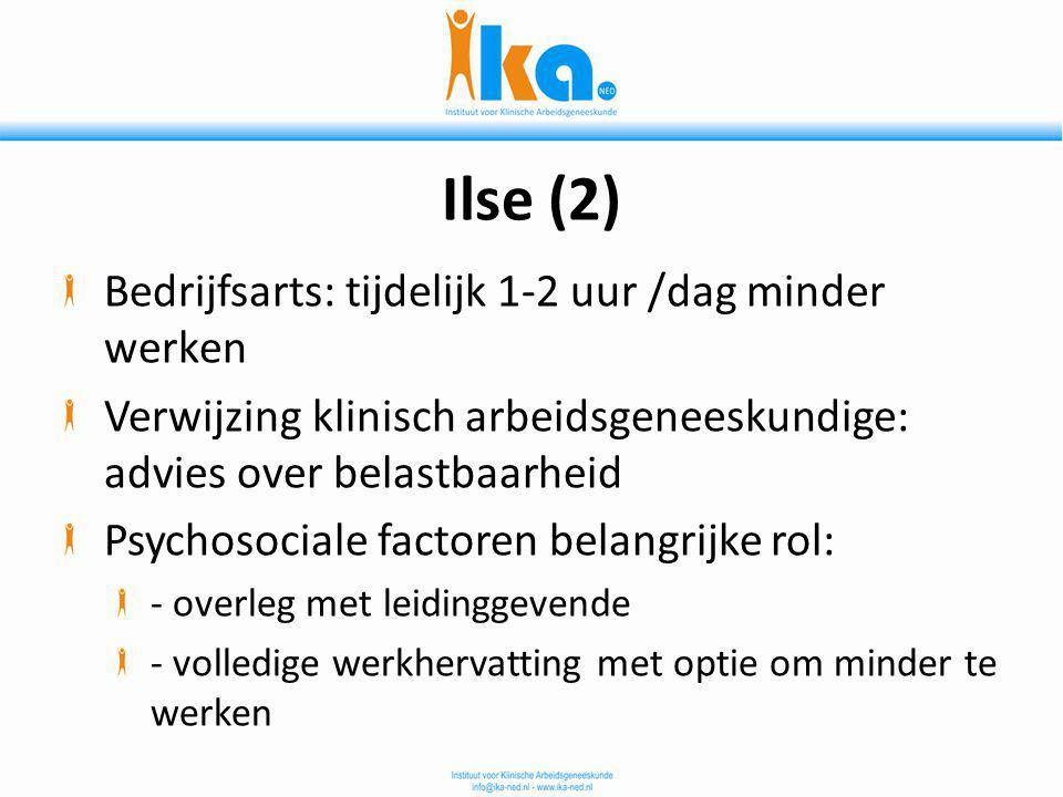 Ilse (2) Bedrijfsarts: tijdelijk 1-2 uur /dag minder werken Verwijzing klinisch arbeidsgeneeskundige: advies over belastbaarheid Psychosociale factore