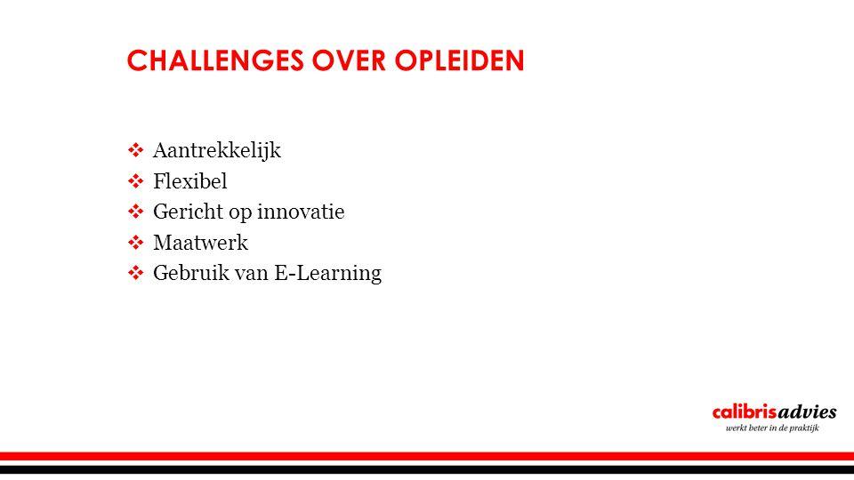 CHALLENGES OVER OPLEIDEN  Aantrekkelijk  Flexibel  Gericht op innovatie  Maatwerk  Gebruik van E-Learning