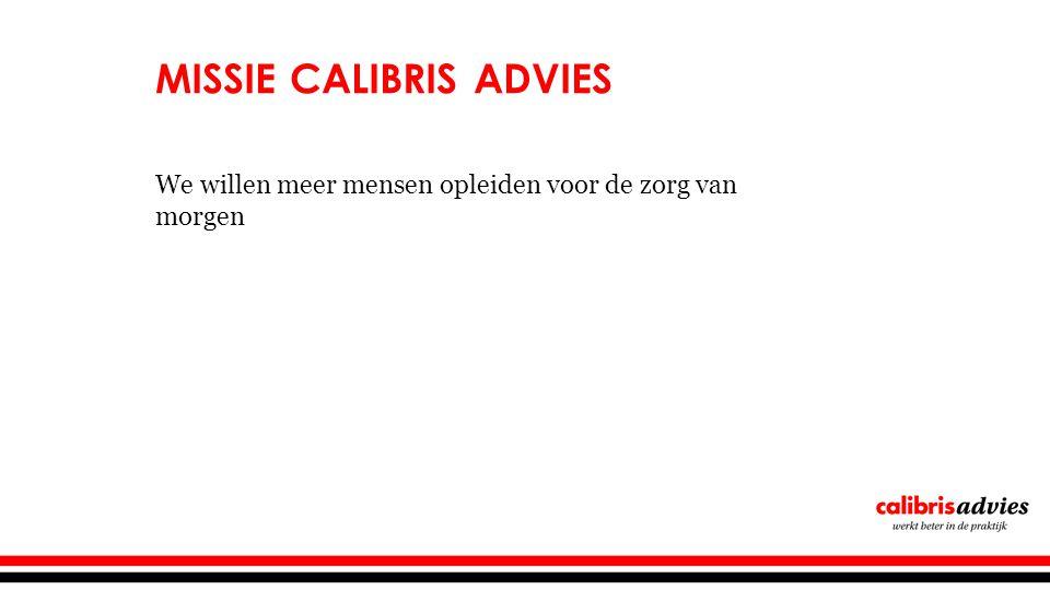 MISSIE CALIBRIS ADVIES We willen meer mensen opleiden voor de zorg van morgen
