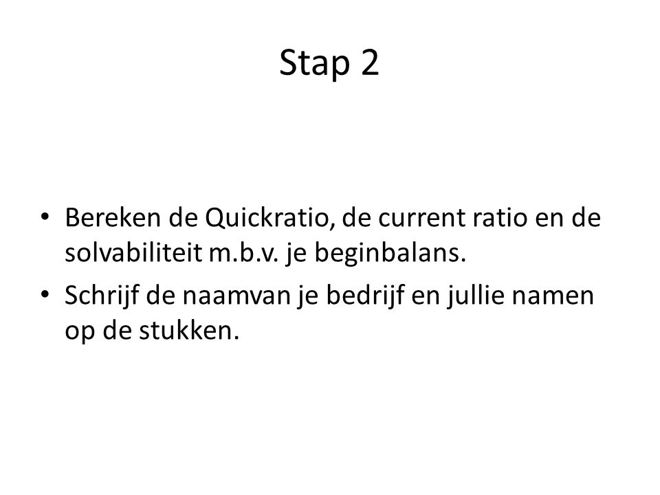 Stap 2 Bereken de Quickratio, de current ratio en de solvabiliteit m.b.v.