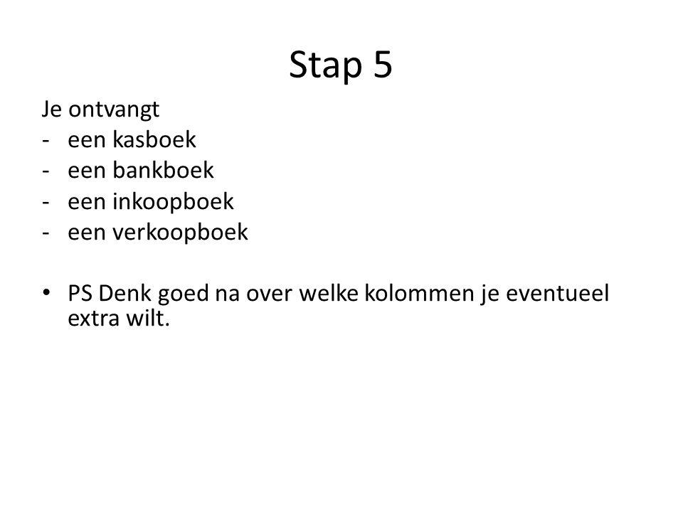 Stap 5 Je ontvangt -een kasboek -een bankboek -een inkoopboek -een verkoopboek PS Denk goed na over welke kolommen je eventueel extra wilt.
