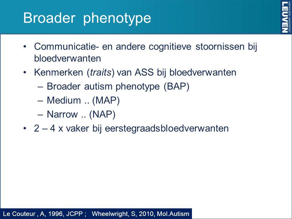 Broader phenotype Communicatie- en andere cognitieve stoornissen bij bloedverwanten Kenmerken (traits) van ASS bij bloedverwanten –Broader autism phen