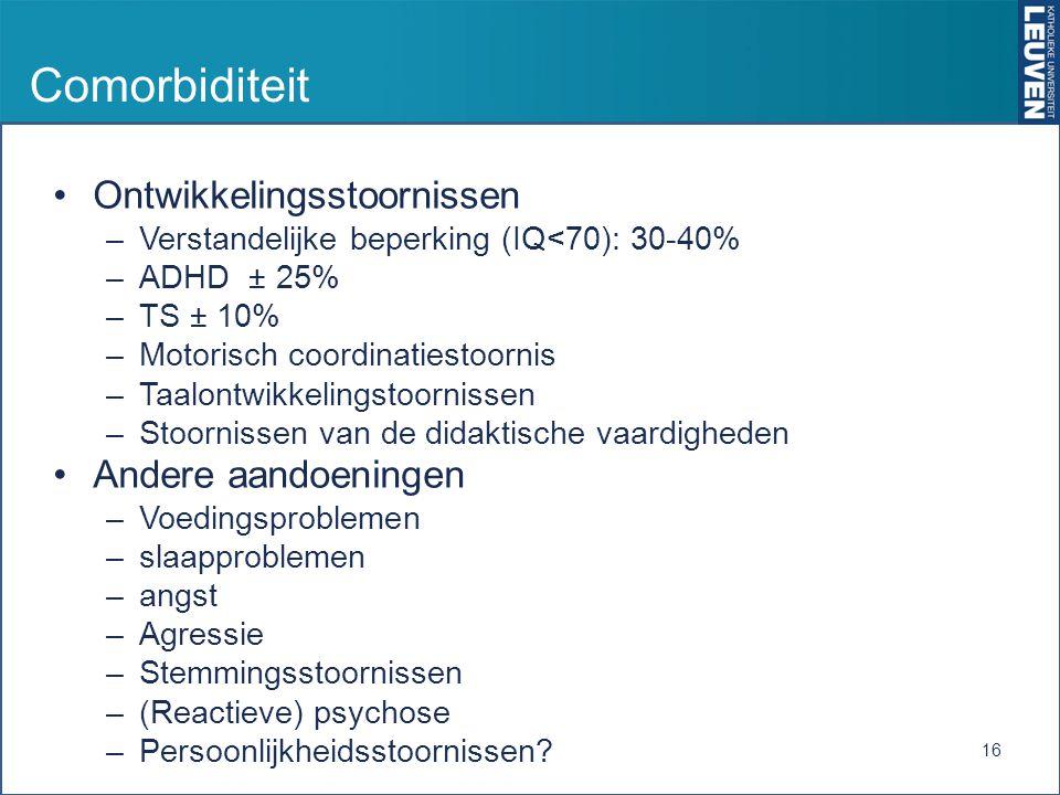 Comorbiditeit Ontwikkelingsstoornissen –Verstandelijke beperking (IQ<70): 30-40% –ADHD ± 25% –TS ± 10% –Motorisch coordinatiestoornis –Taalontwikkelin