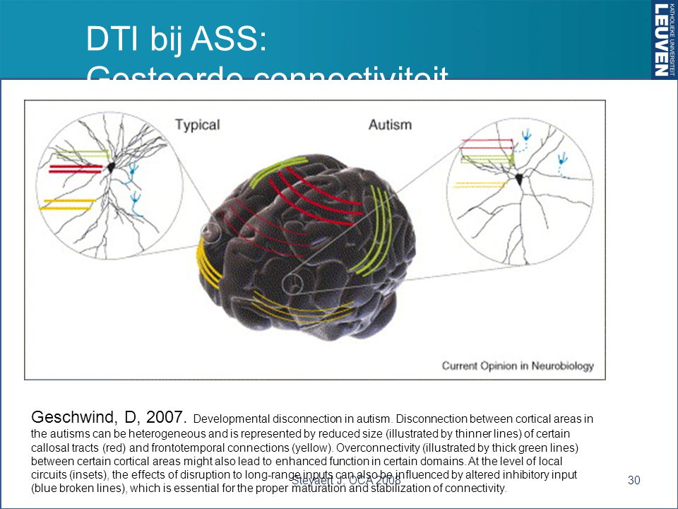 DTI bij ASS: Gestoorde connectiviteit Steyaert J, OCA 200830 Geschwind, D, 2007. Developmental disconnection in autism. Disconnection between cortical