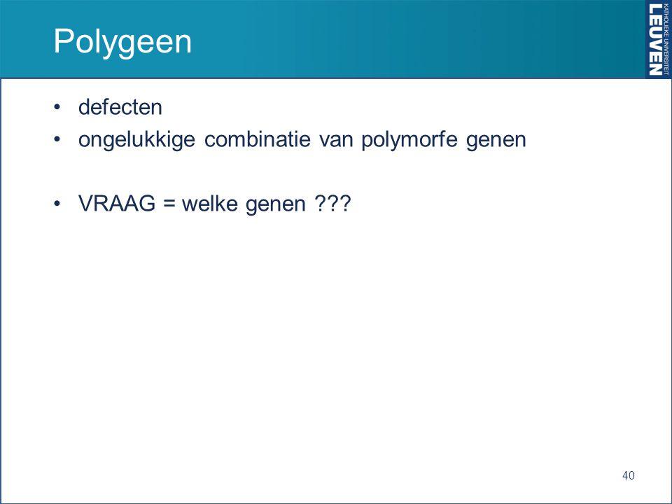 Polygeen defecten ongelukkige combinatie van polymorfe genen VRAAG = welke genen ??? 40