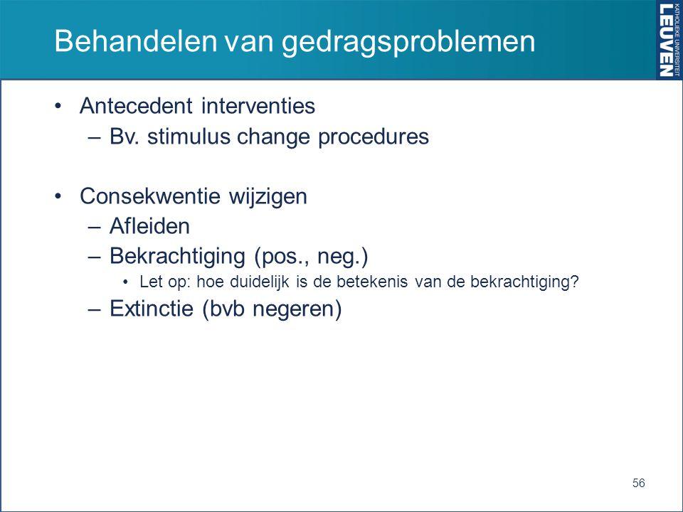 Behandelen van gedragsproblemen Antecedent interventies –Bv. stimulus change procedures Consekwentie wijzigen –Afleiden –Bekrachtiging (pos., neg.) Le