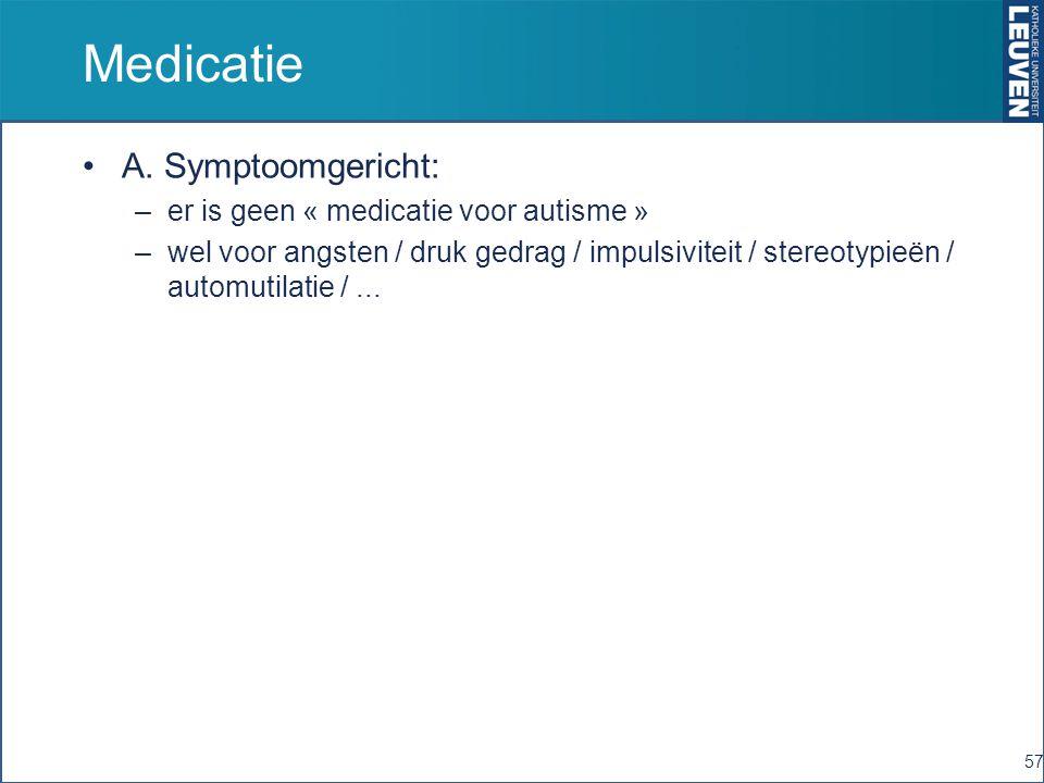 Medicatie A. Symptoomgericht: –er is geen « medicatie voor autisme » –wel voor angsten / druk gedrag / impulsiviteit / stereotypieën / automutilatie /