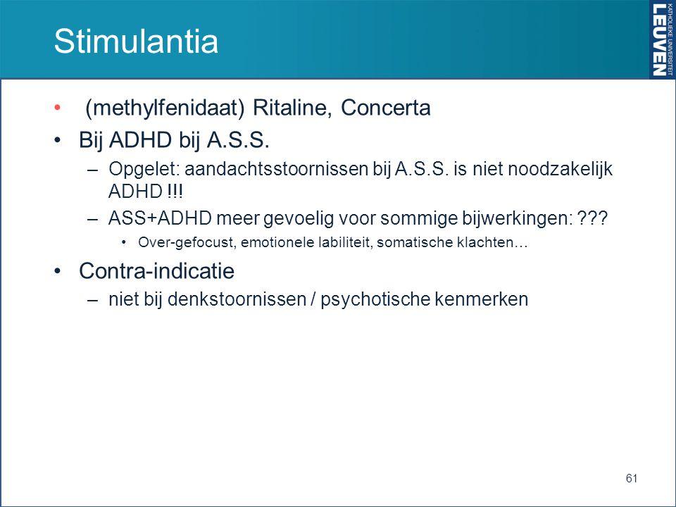 Stimulantia (methylfenidaat) Ritaline, Concerta Bij ADHD bij A.S.S. –Opgelet: aandachtsstoornissen bij A.S.S. is niet noodzakelijk ADHD !!! –ASS+ADHD