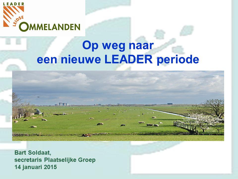 Op weg naar een nieuwe LEADER periode Bart Soldaat, secretaris Plaatselijke Groep 14 januari 2015