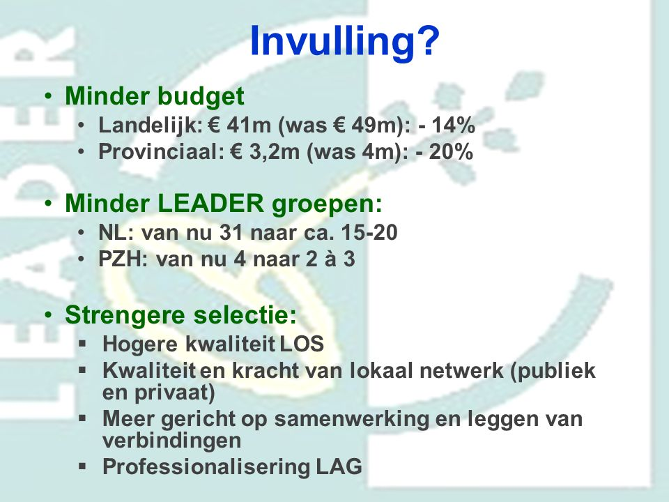 Invulling? Minder budget Landelijk: € 41m (was € 49m): - 14% Provinciaal: € 3,2m (was 4m): - 20% Minder LEADER groepen: NL: van nu 31 naar ca. 15-20 P