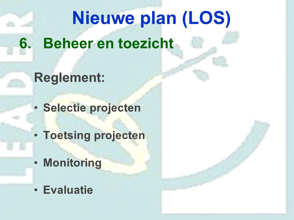 Nieuwe plan (LOS) 6.Beheer en toezicht Reglement: Selectie projecten Toetsing projecten Monitoring Evaluatie