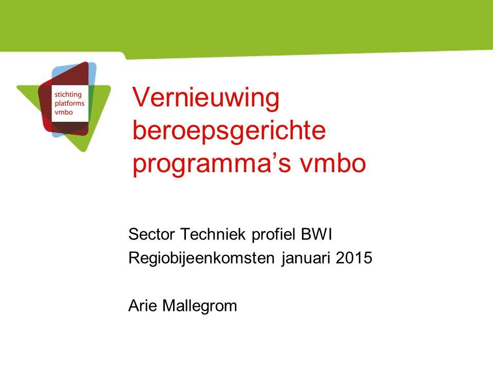 Vernieuwing beroepsgerichte programma's vmbo Sector Techniek profiel BWI Regiobijeenkomsten januari 2015 Arie Mallegrom