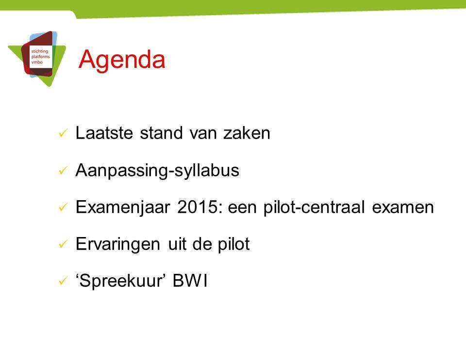 Agenda Laatste stand van zaken Aanpassing-syllabus Examenjaar 2015: een pilot-centraal examen Ervaringen uit de pilot 'Spreekuur' BWI
