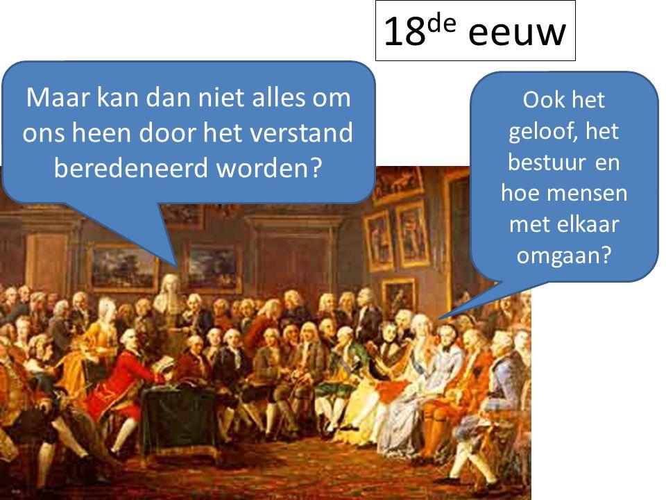Maar kan dan niet alles om ons heen door het verstand beredeneerd worden? Ook het geloof, het bestuur en hoe mensen met elkaar omgaan? 18 de eeuw