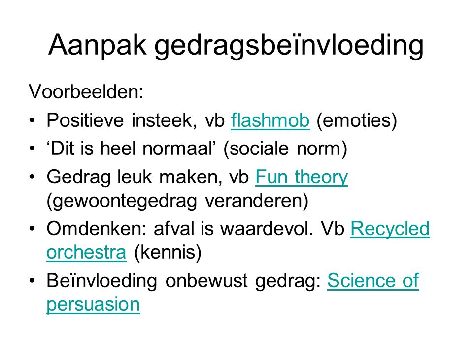Aanpak gedragsbeïnvloeding Voorbeelden: Positieve insteek, vb flashmob (emoties)flashmob 'Dit is heel normaal' (sociale norm) Gedrag leuk maken, vb Fu