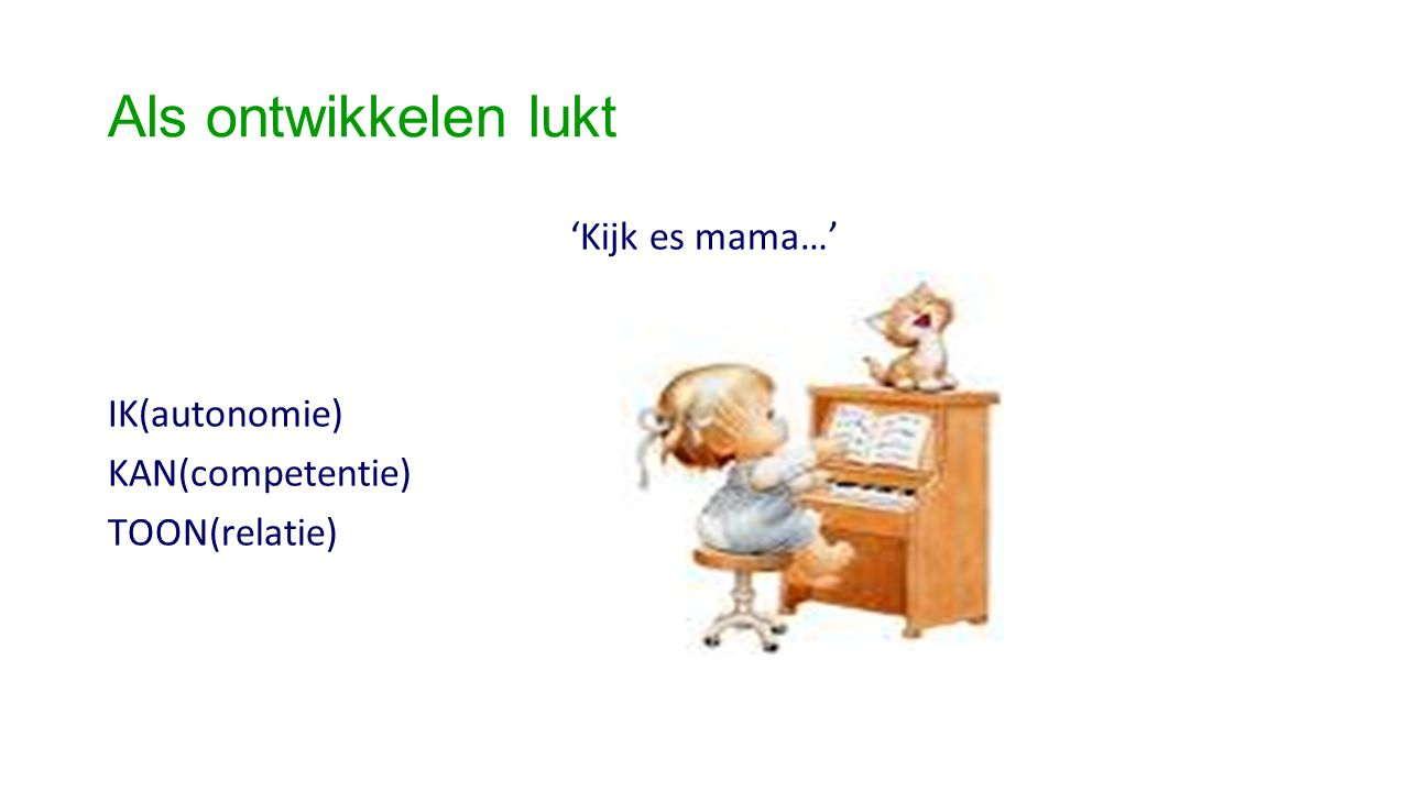 Als ontwikkelen lukt 'Kijk es mama…' IK(autonomie) KAN(competentie) TOON(relatie)