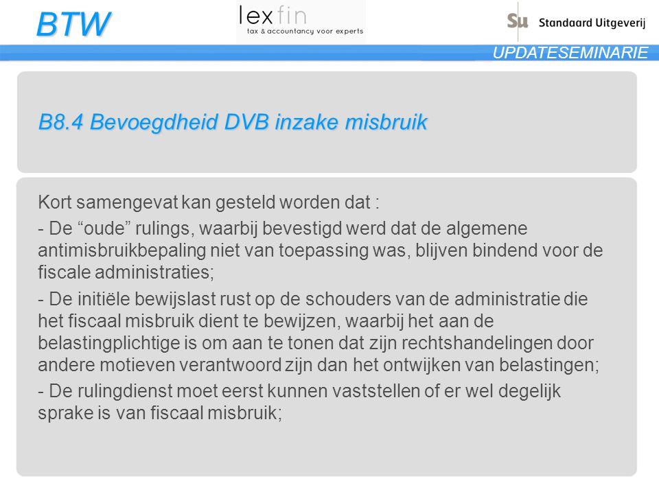 """BTW UPDATESEMINARIE B8.4 Bevoegdheid DVB inzake misbruik Kort samengevat kan gesteld worden dat : - De """"oude"""" rulings, waarbij bevestigd werd dat de a"""