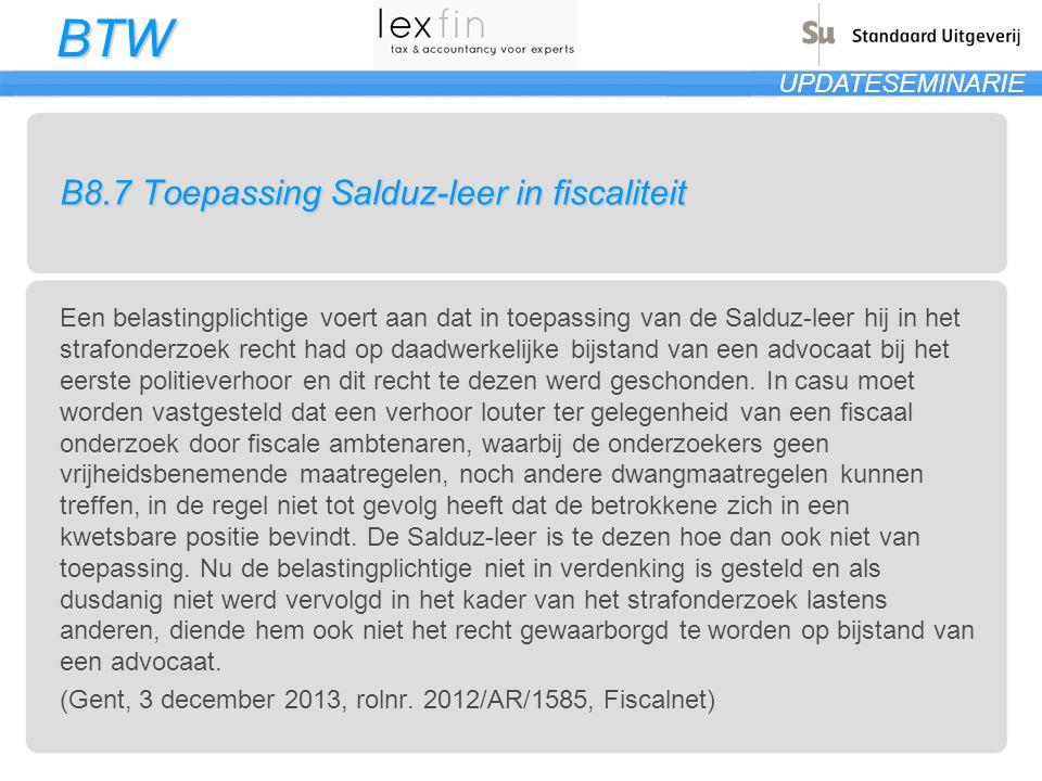 BTW UPDATESEMINARIE B8.7 Toepassing Salduz-leer in fiscaliteit Een belastingplichtige voert aan dat in toepassing van de Salduz-leer hij in het strafo