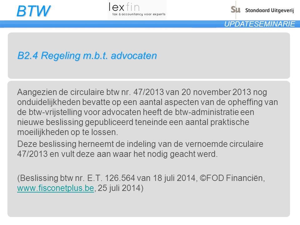 BTW UPDATESEMINARIE B2.4 Regeling m.b.t. advocaten Aangezien de circulaire btw nr. 47/2013 van 20 november 2013 nog onduidelijkheden bevatte op een aa