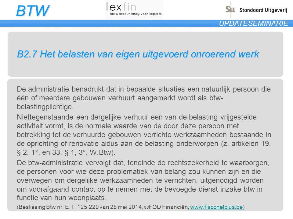 BTW UPDATESEMINARIE B2.7 Het belasten van eigen uitgevoerd onroerend werk De administratie benadrukt dat in bepaalde situaties een natuurlijk persoon