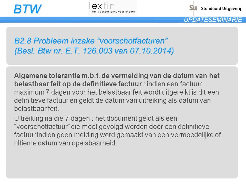"""BTW UPDATESEMINARIE B2.8 Probleem inzake """"voorschotfacturen"""" (Besl. Btw nr. E.T. 126.003 van 07.10.2014) Algemene tolerantie m.b.t. de vermelding van"""