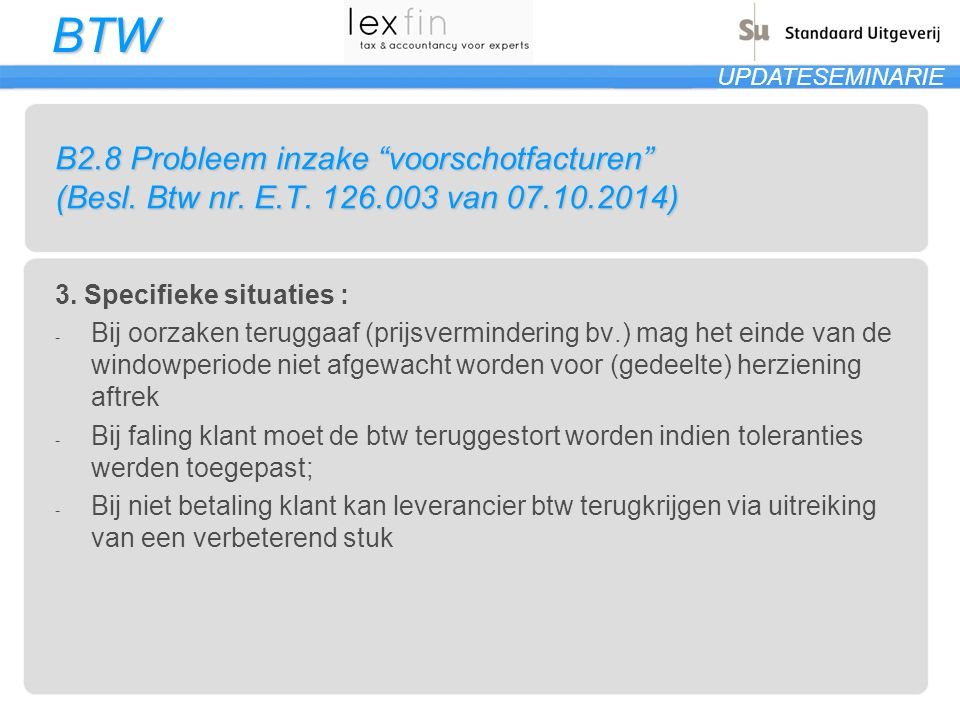 """BTW UPDATESEMINARIE B2.8 Probleem inzake """"voorschotfacturen"""" (Besl. Btw nr. E.T. 126.003 van 07.10.2014) 3. Specifieke situaties : - Bij oorzaken teru"""