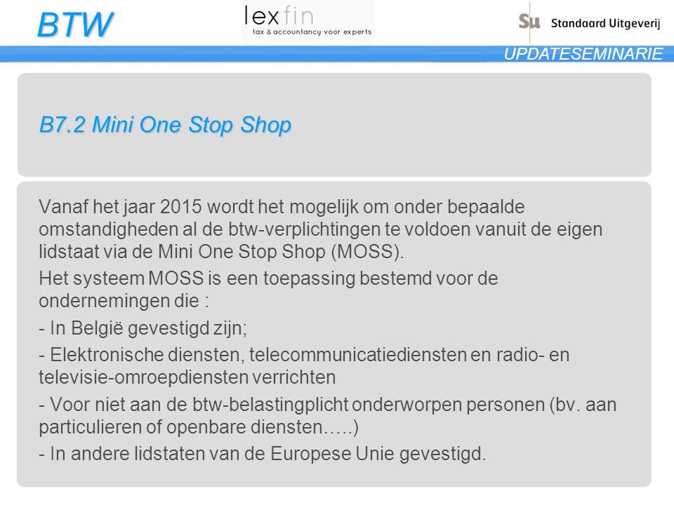 BTW UPDATESEMINARIE B7.2 Mini One Stop Shop Vanaf het jaar 2015 wordt het mogelijk om onder bepaalde omstandigheden al de btw-verplichtingen te voldoe