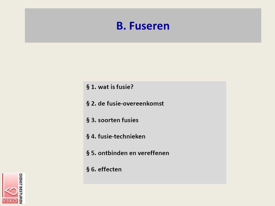 B. Fuseren § 1. wat is fusie? § 2. de fusie-overeenkomst § 3. soorten fusies § 4. fusie-technieken § 5. ontbinden en vereffenen § 6. effecten