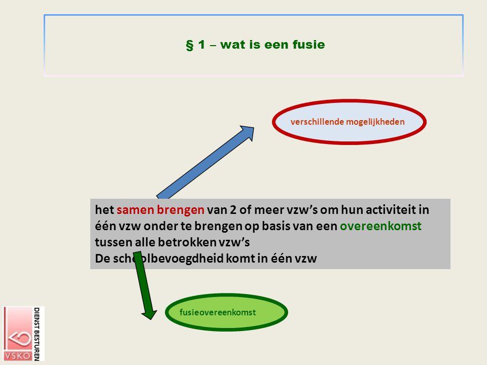 § 1 – wat is een fusie het samen brengen van 2 of meer vzw's om hun activiteit in één vzw onder te brengen op basis van een overeenkomst tussen alle b