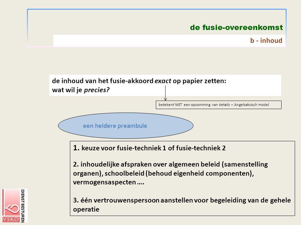 de fusie-overeenkomst 1. keuze voor fusie-techniek 1 of fusie-techniek 2 2. inhoudelijke afspraken over algemeen beleid (samenstelling organen), schoo