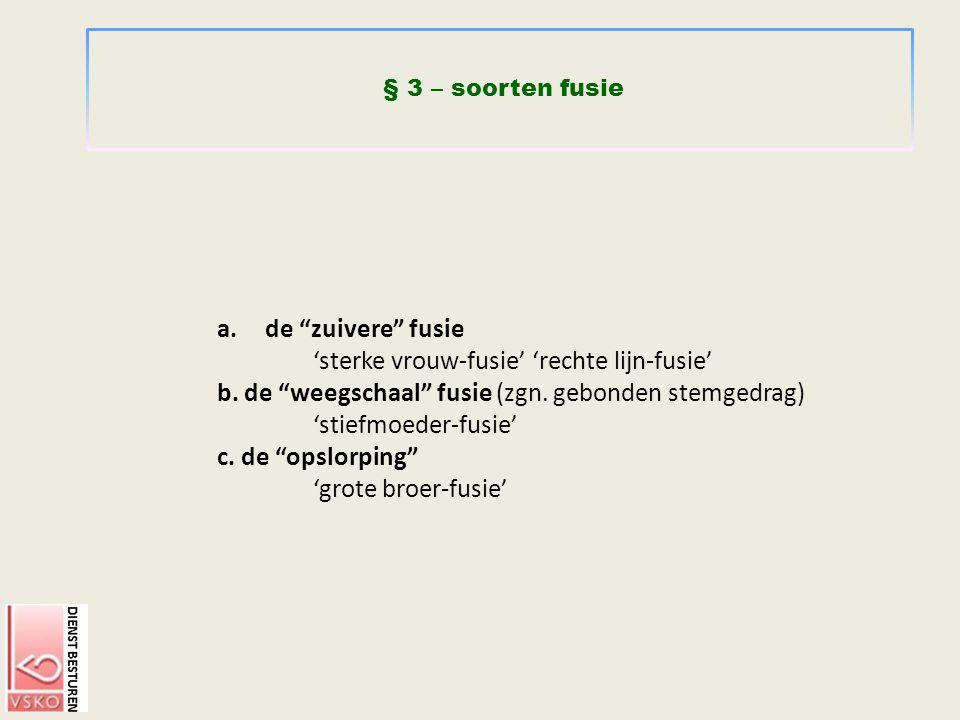 """§ 3 – soorten fusie a.de """"zuivere"""" fusie 'sterke vrouw-fusie' 'rechte lijn-fusie' b. de """"weegschaal"""" fusie (zgn. gebonden stemgedrag) 'stiefmoeder-fus"""