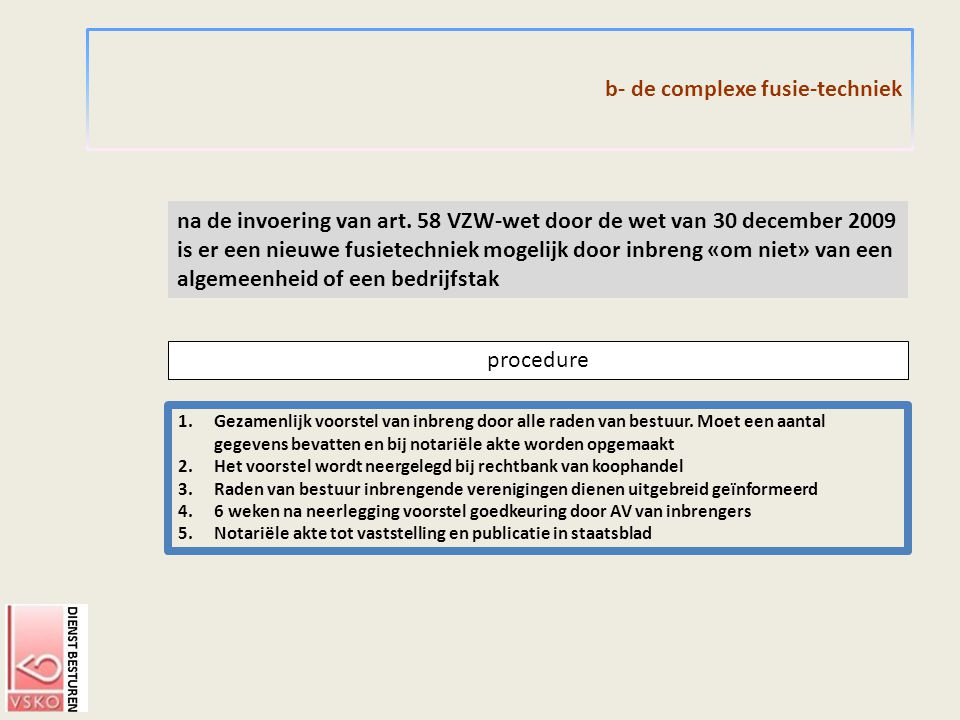 b- de complexe fusie-techniek procedure na de invoering van art. 58 VZW-wet door de wet van 30 december 2009 is er een nieuwe fusietechniek mogelijk d