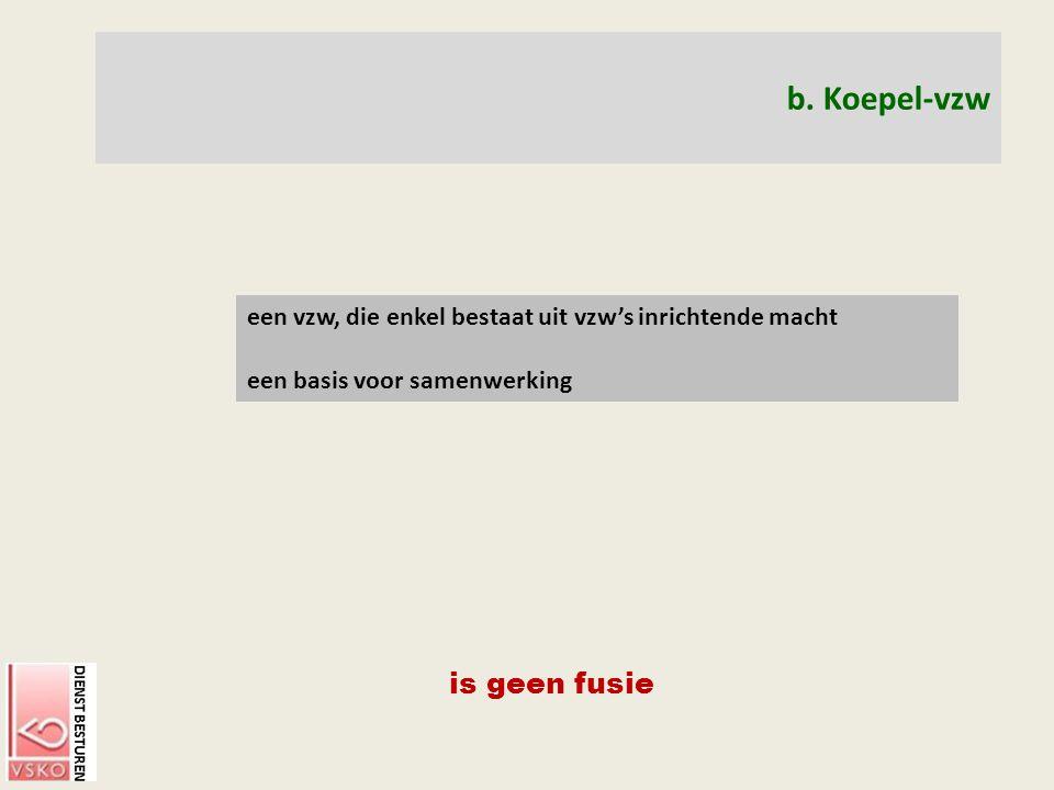 b. Koepel-vzw een vzw, die enkel bestaat uit vzw's inrichtende macht een basis voor samenwerking is geen fusie