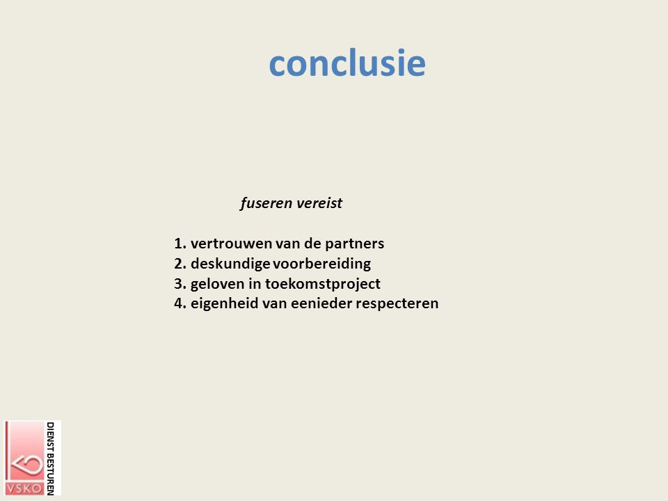 conclusie fuseren vereist 1. vertrouwen van de partners 2. deskundige voorbereiding 3. geloven in toekomstproject 4. eigenheid van eenieder respectere