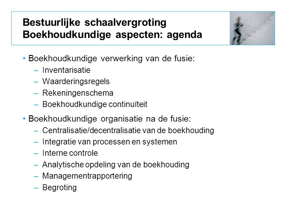Bestuurlijke schaalvergroting Boekhoudkundige aspecten: agenda Boekhoudkundige verwerking van de fusie: –Inventarisatie –Waarderingsregels –Rekeningen
