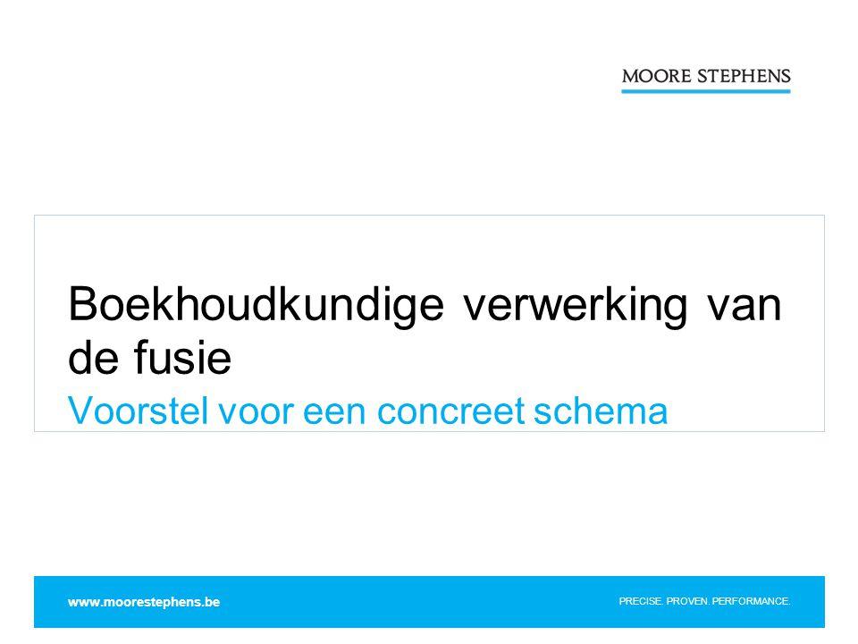 PRECISE. PROVEN. PERFORMANCE. Boekhoudkundige verwerking van de fusie Voorstel voor een concreet schema www.moorestephens.be