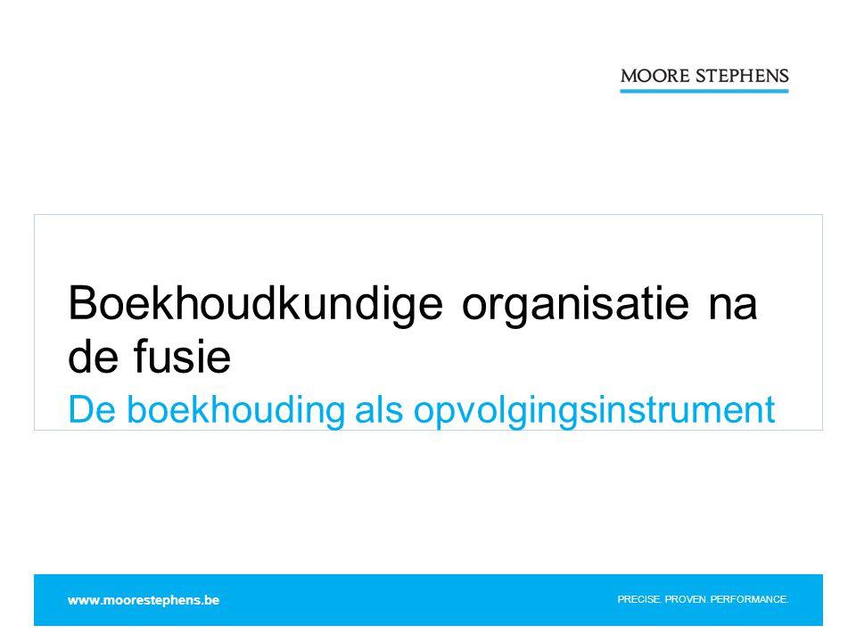 PRECISE. PROVEN. PERFORMANCE. Boekhoudkundige organisatie na de fusie De boekhouding als opvolgingsinstrument www.moorestephens.be