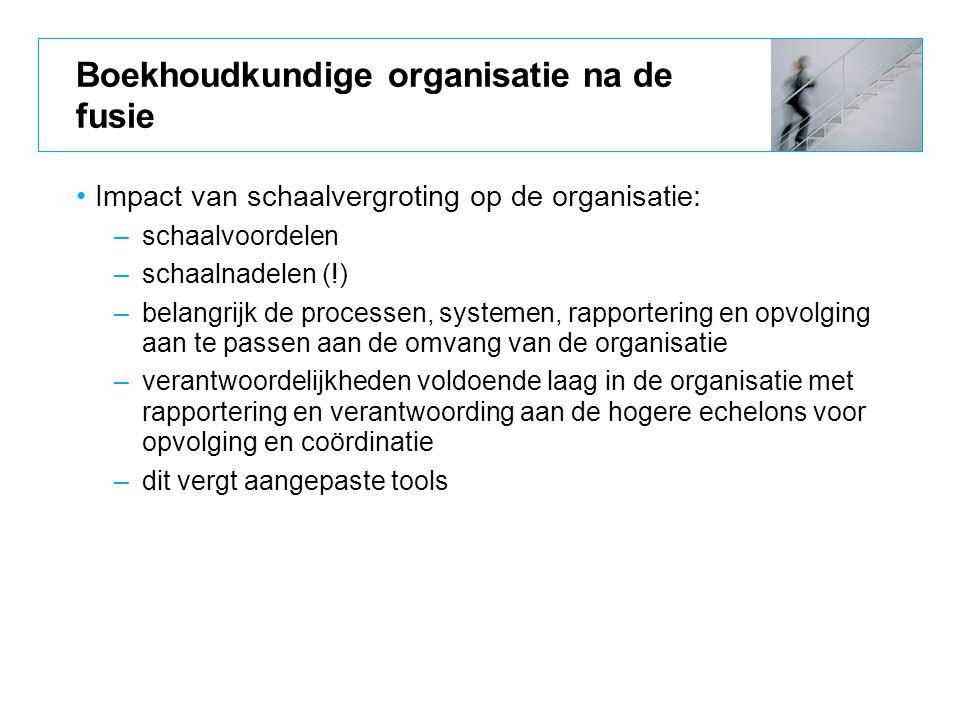 Boekhoudkundige organisatie na de fusie Impact van schaalvergroting op de organisatie: –schaalvoordelen –schaalnadelen (!) –belangrijk de processen, s