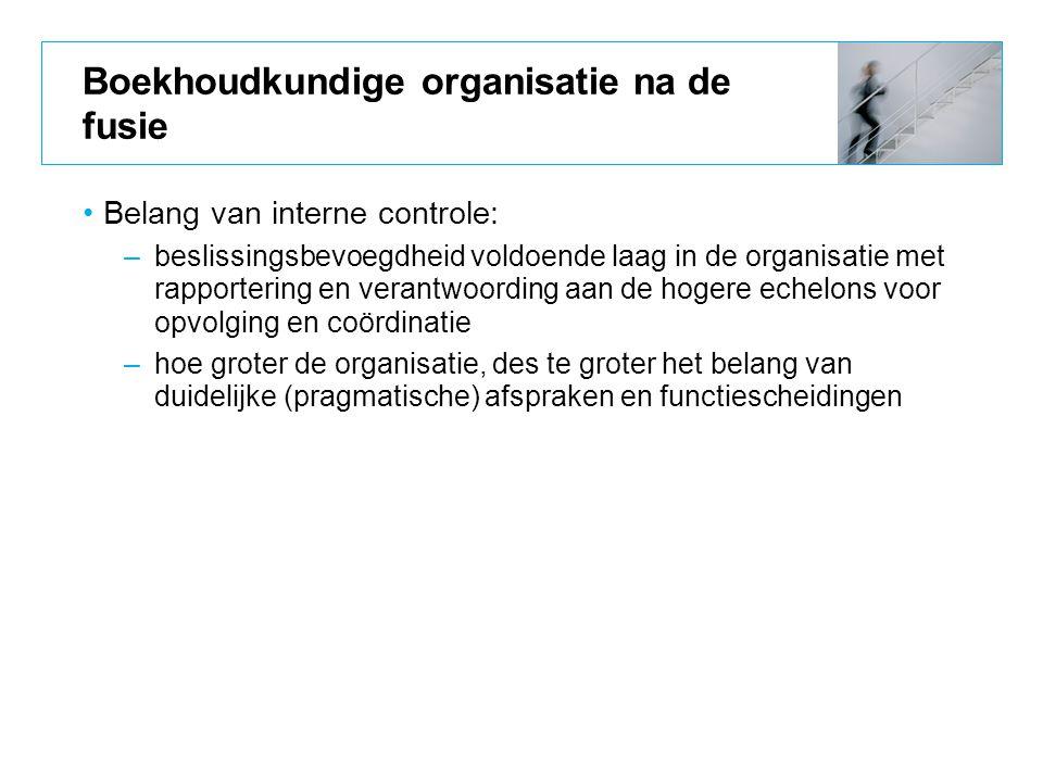 Boekhoudkundige organisatie na de fusie Belang van interne controle: –beslissingsbevoegdheid voldoende laag in de organisatie met rapportering en vera