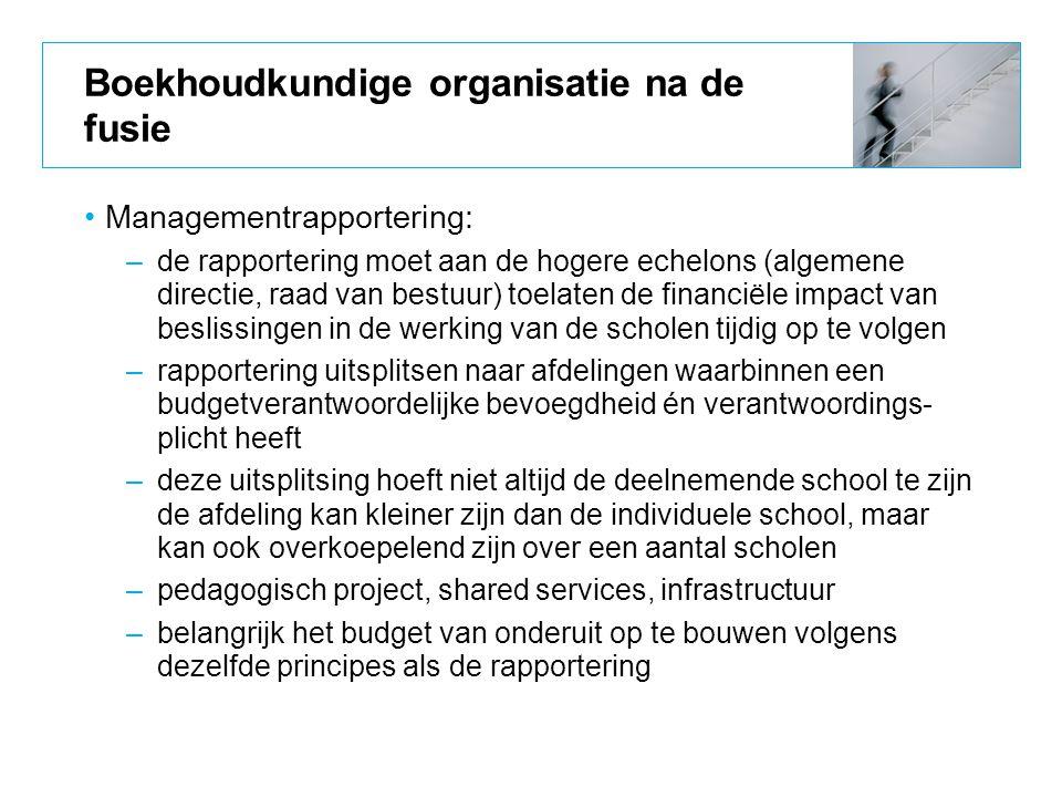 Boekhoudkundige organisatie na de fusie Managementrapportering: –de rapportering moet aan de hogere echelons (algemene directie, raad van bestuur) toe