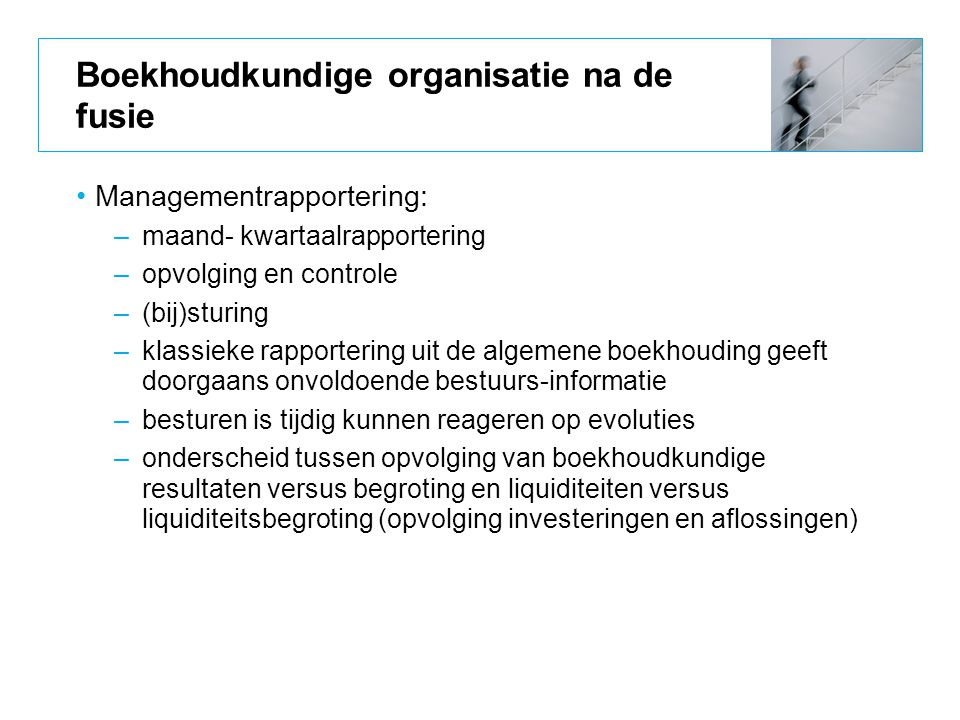 Boekhoudkundige organisatie na de fusie Managementrapportering: –maand- kwartaalrapportering –opvolging en controle –(bij)sturing –klassieke rapporter