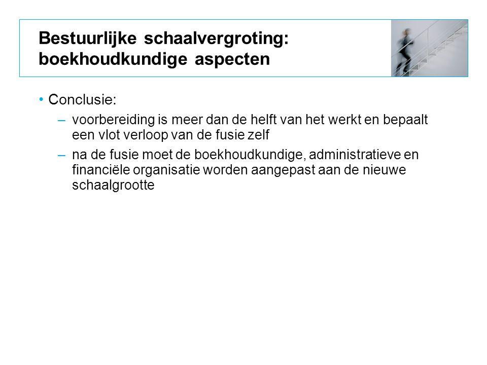 Bestuurlijke schaalvergroting: boekhoudkundige aspecten Conclusie: –voorbereiding is meer dan de helft van het werkt en bepaalt een vlot verloop van d