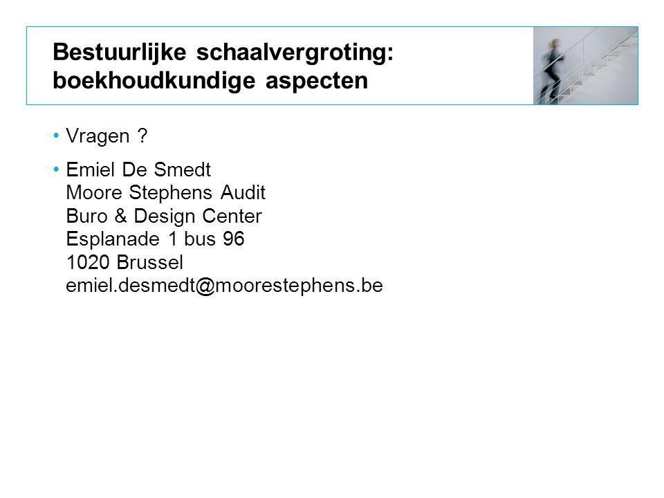 Bestuurlijke schaalvergroting: boekhoudkundige aspecten Vragen ? Emiel De Smedt Moore Stephens Audit Buro & Design Center Esplanade 1 bus 96 1020 Brus