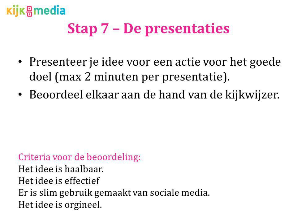 Stap 7 – De presentaties Presenteer je idee voor een actie voor het goede doel (max 2 minuten per presentatie). Beoordeel elkaar aan de hand van de ki