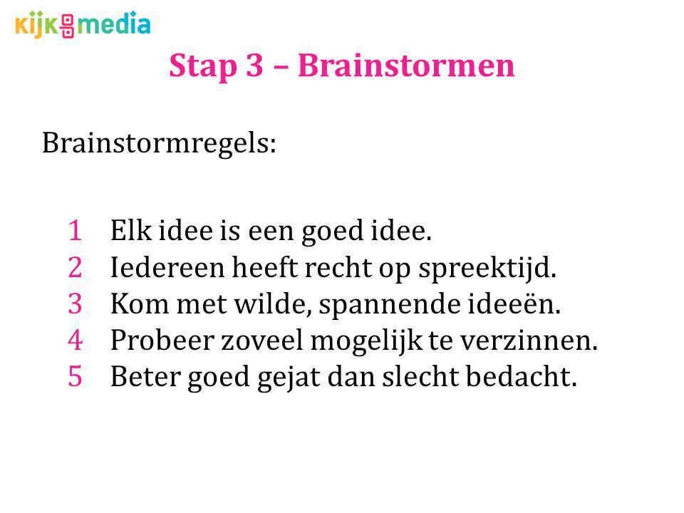 Stap 3 – Brainstormen Brainstormregels: 1Elk idee is een goed idee. 2Iedereen heeft recht op spreektijd. 3Kom met wilde, spannende ideeën. 4Probeer zo