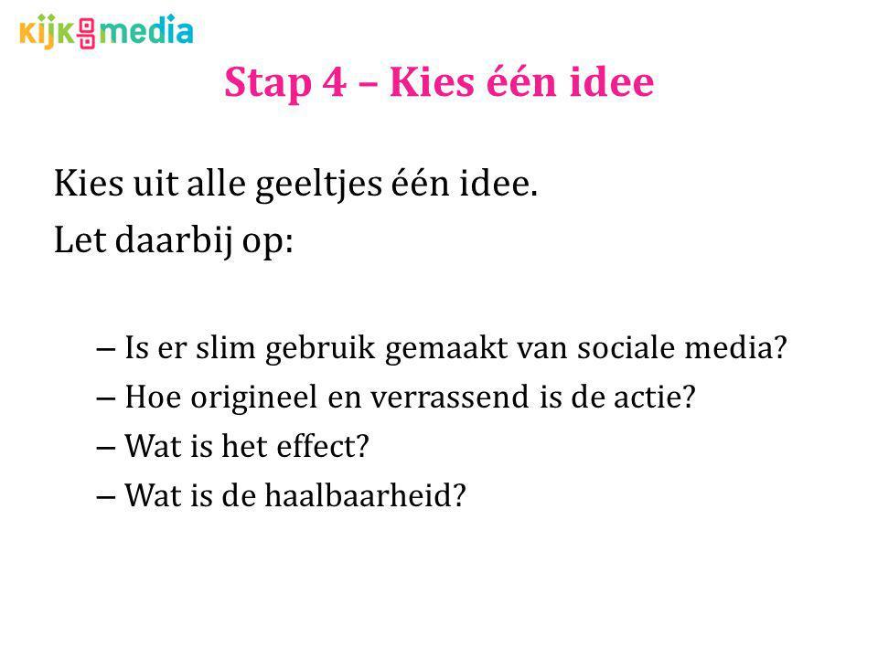 Stap 4 – Kies één idee Kies uit alle geeltjes één idee. Let daarbij op: – Is er slim gebruik gemaakt van sociale media? – Hoe origineel en verrassend