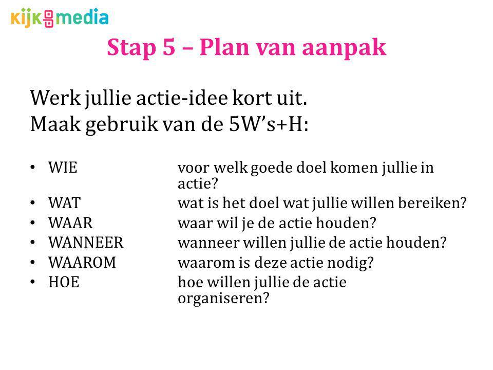 Stap 5 – Plan van aanpak Werk jullie actie-idee kort uit. Maak gebruik van de 5W's+H: WIEvoor welk goede doel komen jullie in actie? WATwat is het doe